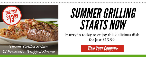 SUMMER GRILLING STARTS NOW. Hurry in today to enjoy this delicious dish for just $13.99. VIEW YOUR COUPON