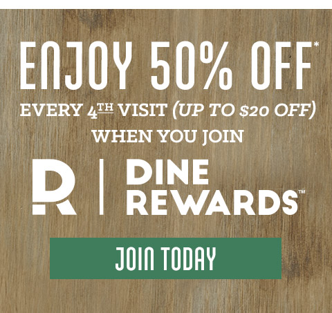 Enjoy 50% Off* every 4th visit (up to $20 off) when you join Dine Rewards at Dine-Rewards.com.